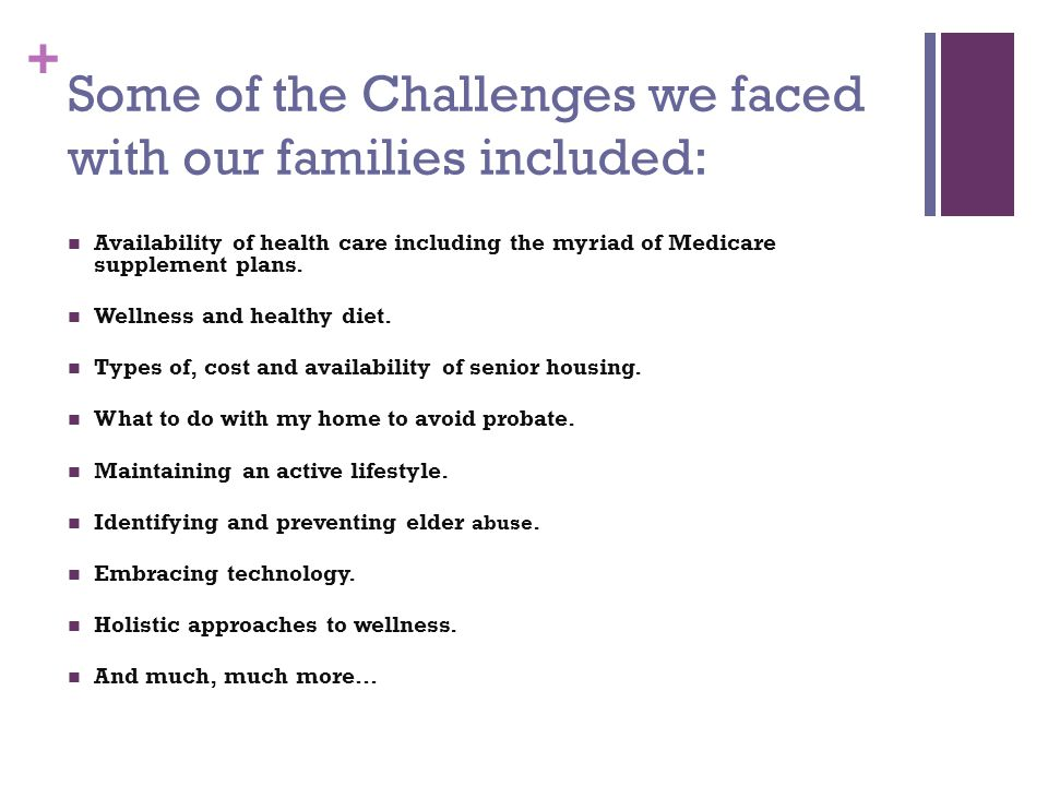 + Some of the Challenges we faced with our families included: Availability of health care including the myriad of Medicare supplement plans.