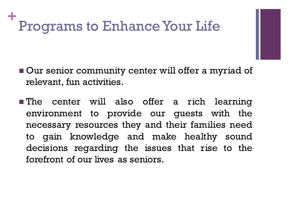 + Programs to Enhance Your Life Our senior community center will offer a myriad of relevant, fun activities.