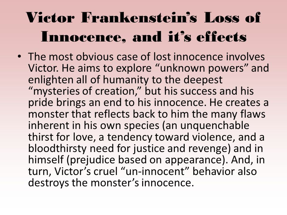 Victor Frankenstein's Loss of Innocence, and it's effects The most obvious case of lost innocence involves Victor.