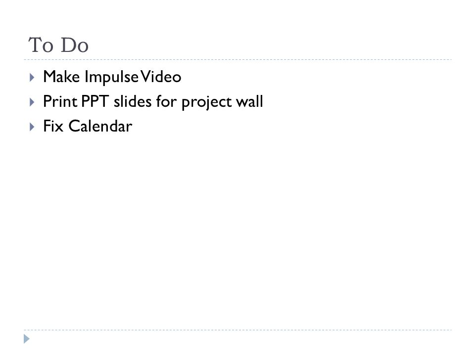 To Do  Make Impulse Video  Print PPT slides for project wall  Fix Calendar