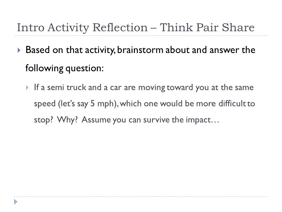 Intro Activity Reflection – Think Pair Share  Based on that activity, brainstorm about and answer the following question:  If a semi truck and a car are moving toward you at the same speed (let's say 5 mph), which one would be more difficult to stop.