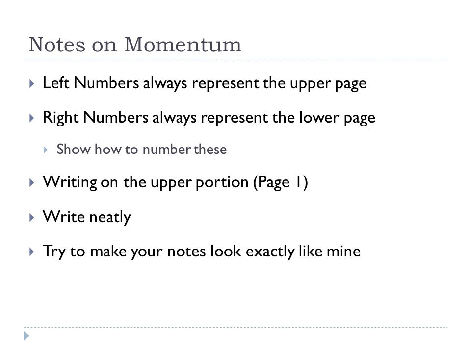 Notes on Momentum  Left Numbers always represent the upper page  Right Numbers always represent the lower page  Show how to number these  Writing on the upper portion (Page 1)  Write neatly  Try to make your notes look exactly like mine