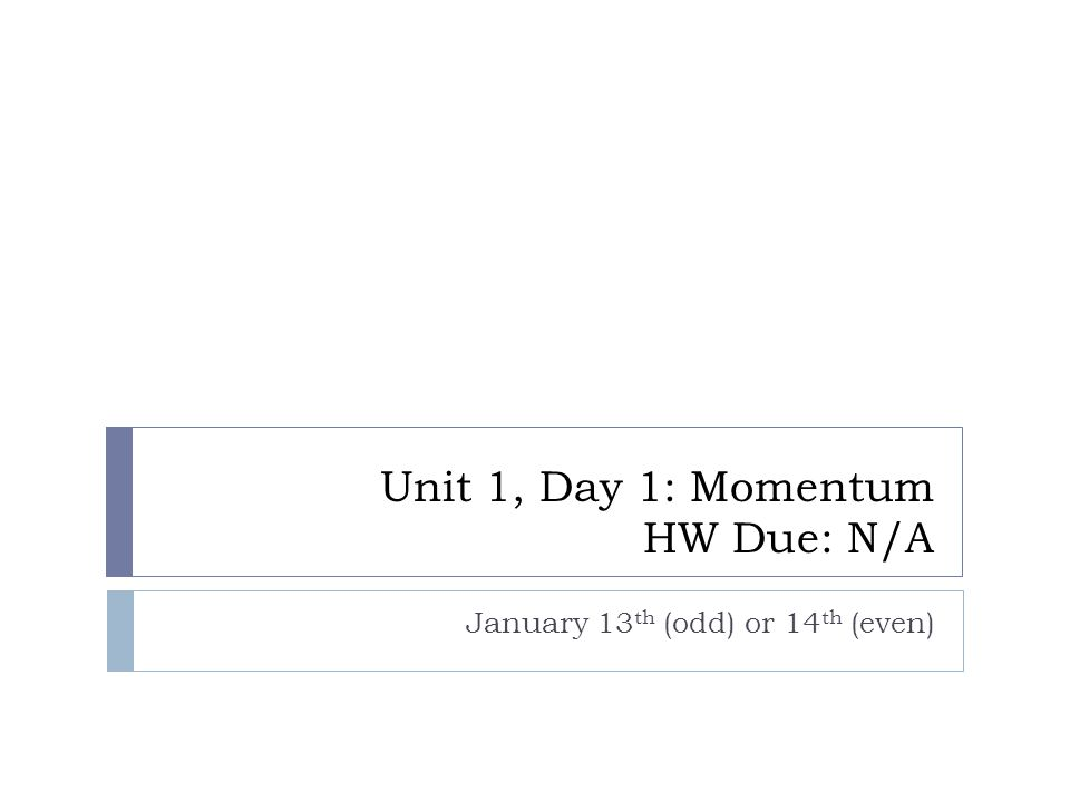 Unit 1, Day 1: Momentum HW Due: N/A January 13 th (odd) or 14 th (even)