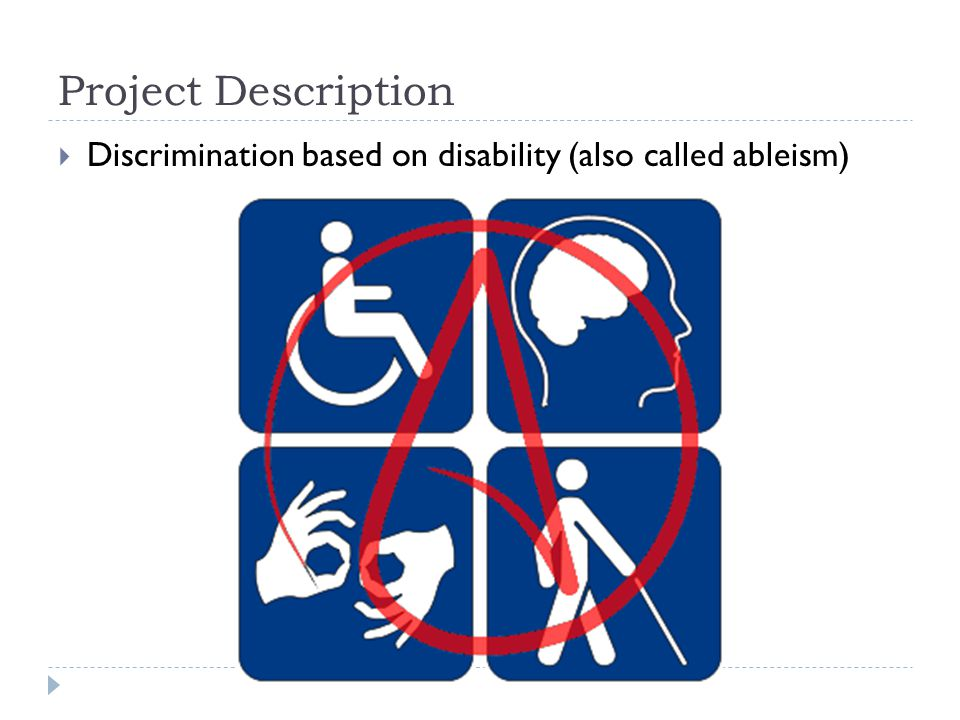 Project Description  Discrimination based on disability (also called ableism)