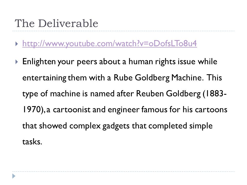 The Deliverable  http://www.youtube.com/watch v=oDofsLTo8u4 http://www.youtube.com/watch v=oDofsLTo8u4  Enlighten your peers about a human rights issue while entertaining them with a Rube Goldberg Machine.