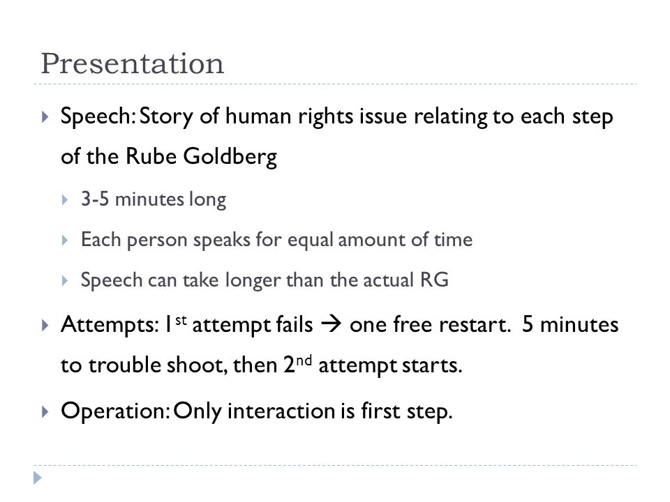 Presentation  Speech: Story of human rights issue relating to each step of the Rube Goldberg  3-5 minutes long  Each person speaks for equal amount of time  Speech can take longer than the actual RG  Attempts: 1 st attempt fails  one free restart.