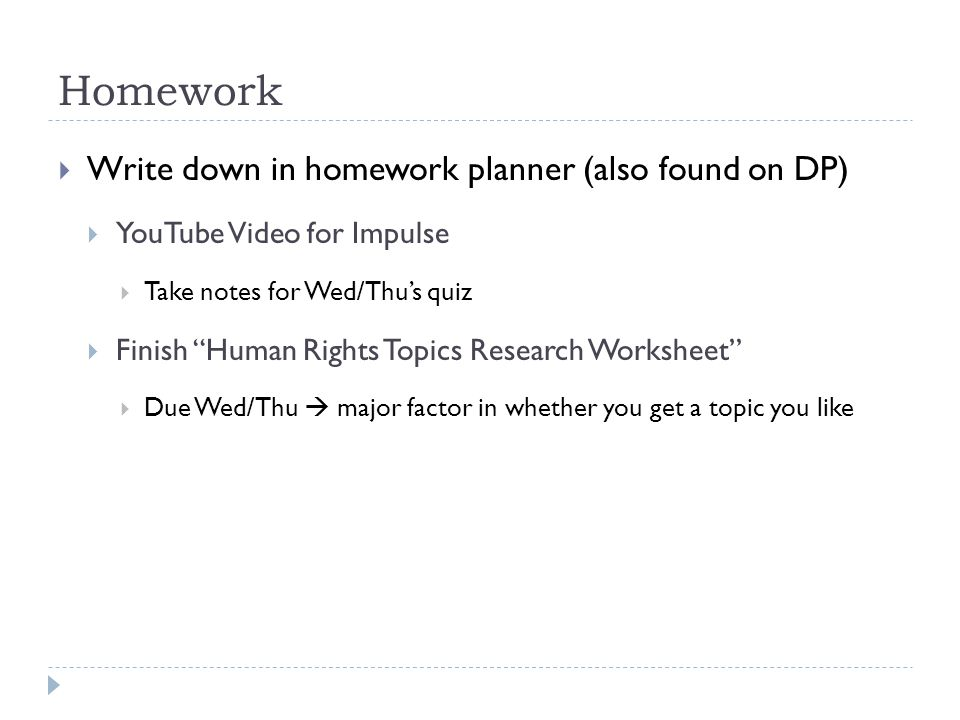 Homework  Write down in homework planner (also found on DP)  YouTube Video for Impulse  Take notes for Wed/Thu's quiz  Finish Human Rights Topics Research Worksheet  Due Wed/Thu  major factor in whether you get a topic you like