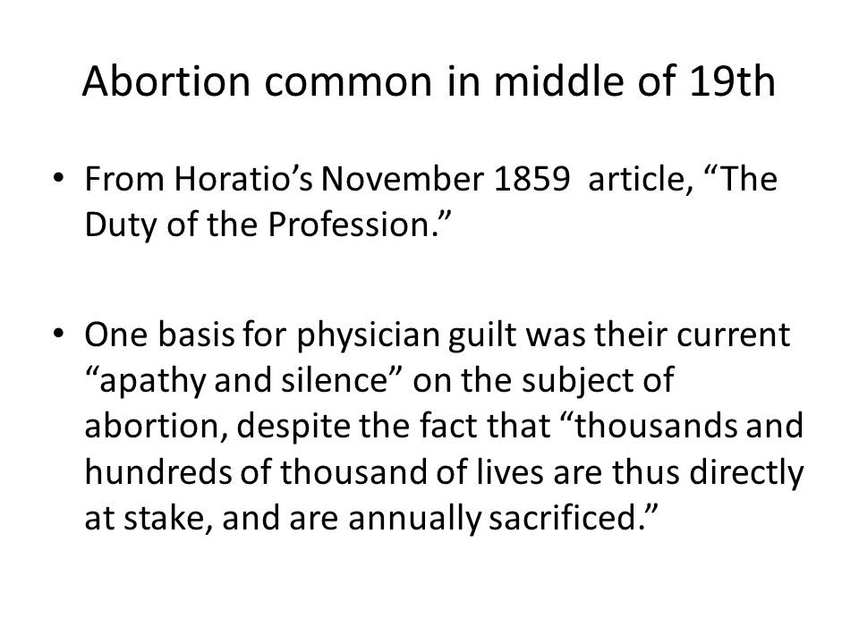 Abortion common in middle of 19th From Horatio's November 1859 article, The Duty of the Profession. One basis for physician guilt was their current apathy and silence on the subject of abortion, despite the fact that thousands and hundreds of thousand of lives are thus directly at stake, and are annually sacrificed.