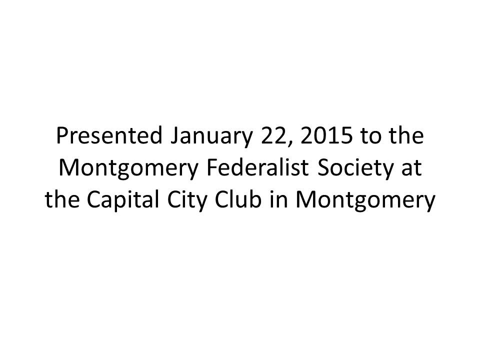 Presented January 22, 2015 to the Montgomery Federalist Society at the Capital City Club in Montgomery