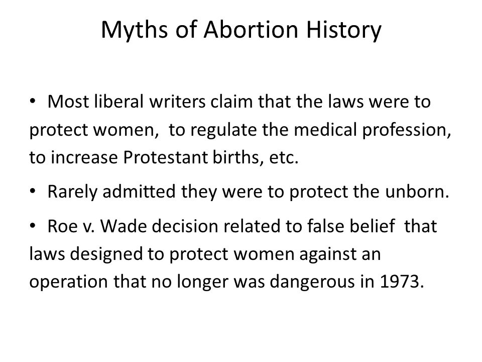 Myths of Abortion History Most liberal writers claim that the laws were to protect women, to regulate the medical profession, to increase Protestant births, etc.