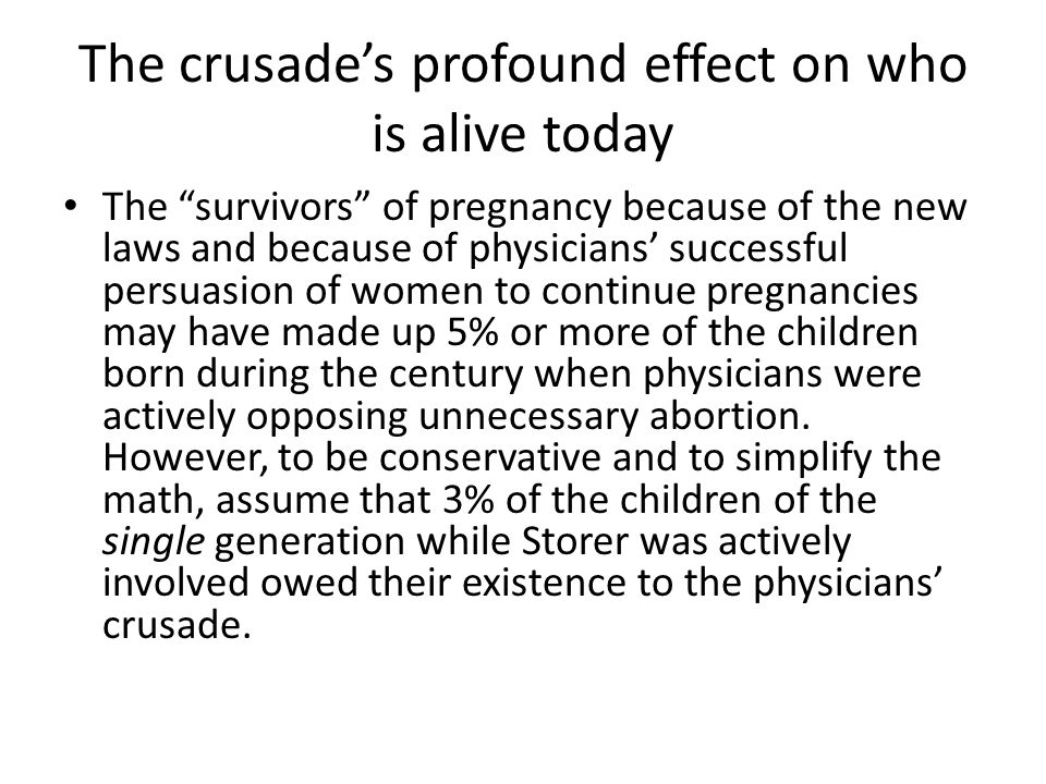The crusade's profound effect on who is alive today The survivors of pregnancy because of the new laws and because of physicians' successful persuasion of women to continue pregnancies may have made up 5% or more of the children born during the century when physicians were actively opposing unnecessary abortion.