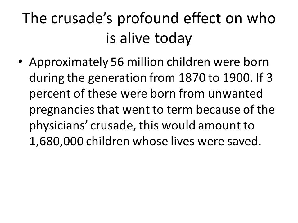 The crusade's profound effect on who is alive today Approximately 56 million children were born during the generation from 1870 to 1900.