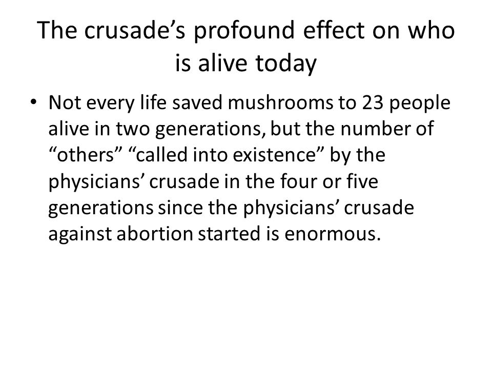 The crusade's profound effect on who is alive today Not every life saved mushrooms to 23 people alive in two generations, but the number of others called into existence by the physicians' crusade in the four or five generations since the physicians' crusade against abortion started is enormous.