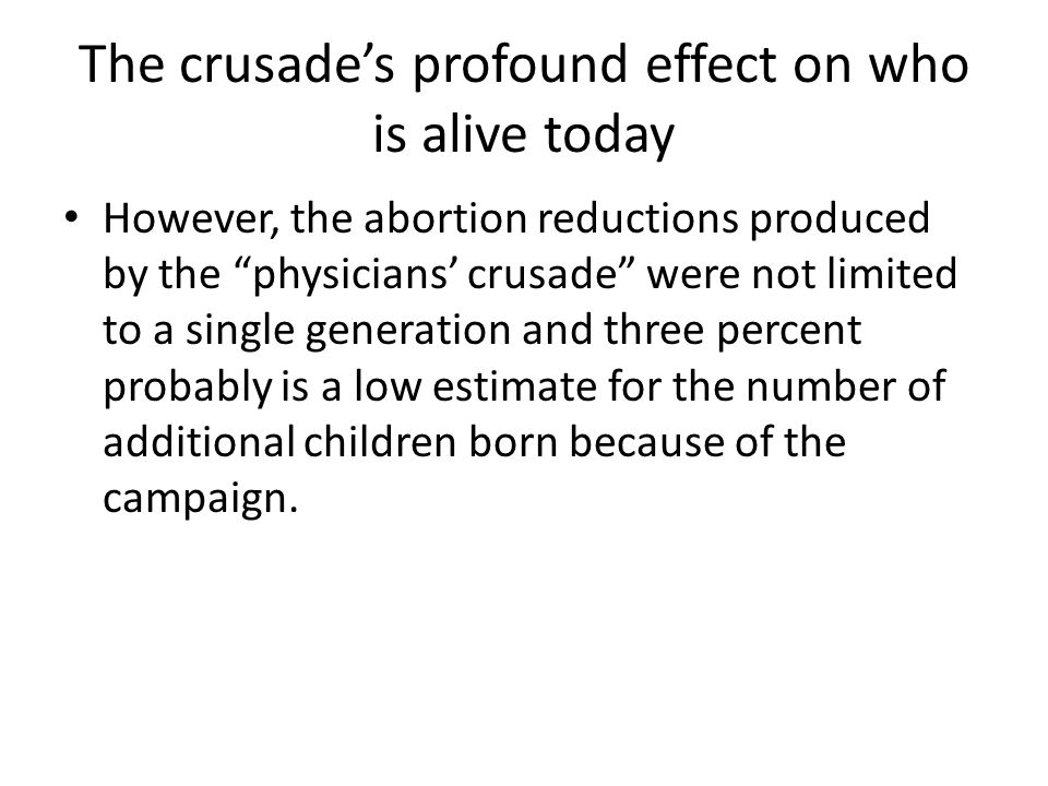 The crusade's profound effect on who is alive today However, the abortion reductions produced by the physicians' crusade were not limited to a single generation and three percent probably is a low estimate for the number of additional children born because of the campaign.