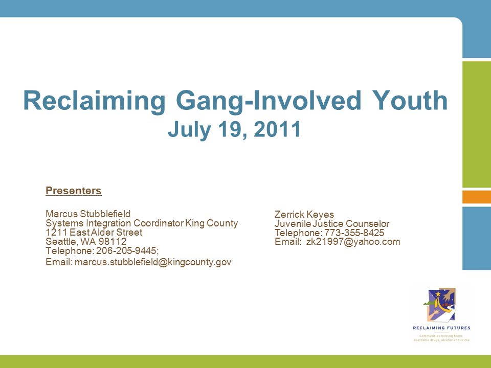 Reclaiming Gang-Involved Youth July 19, 2011 Presenters Marcus Stubblefield Systems Integration Coordinator King County 1211 East Alder Street Seattle, WA 98112 Telephone: 206-205-9445; Email: marcus.stubblefield@kingcounty.gov Zerrick Keyes Juvenile Justice Counselor Telephone: 773-355-8425 Email: zk21997@yahoo.com