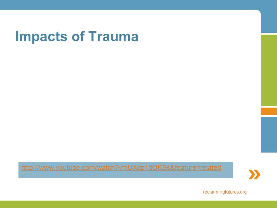 Impacts of Trauma http://www.youtube.com/watch?v=iUXqp1dOKSs&feature=related reclaimingfutures.org
