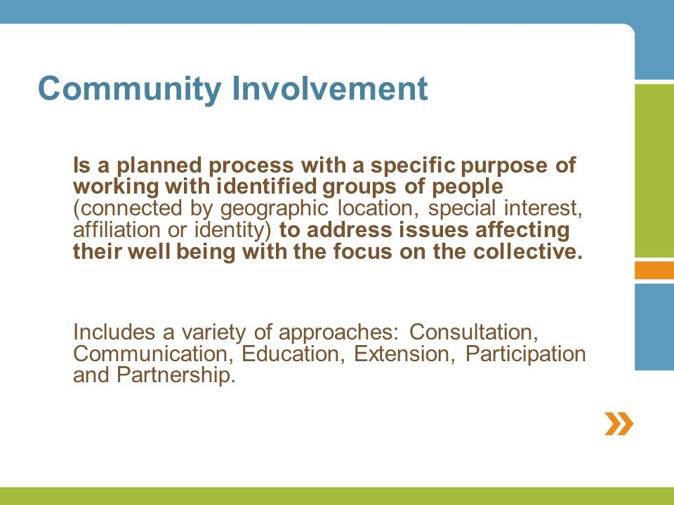 Community Involvement Is a planned process with a specific purpose of working with identified groups of people (connected by geographic location, special interest, affiliation or identity) to address issues affecting their well being with the focus on the collective.