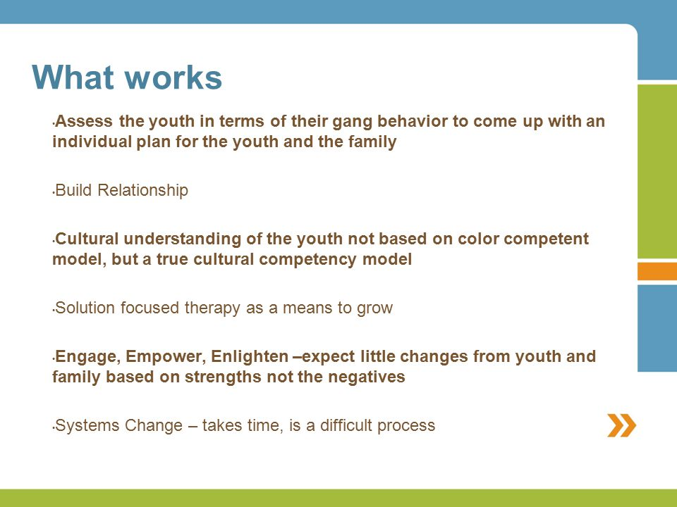 What works Assess the youth in terms of their gang behavior to come up with an individual plan for the youth and the family Build Relationship Cultural understanding of the youth not based on color competent model, but a true cultural competency model Solution focused therapy as a means to grow Engage, Empower, Enlighten –expect little changes from youth and family based on strengths not the negatives Systems Change – takes time, is a difficult process