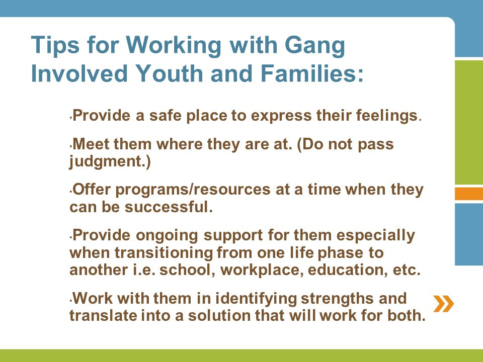 Tips for Working with Gang Involved Youth and Families: Provide a safe place to express their feelings.