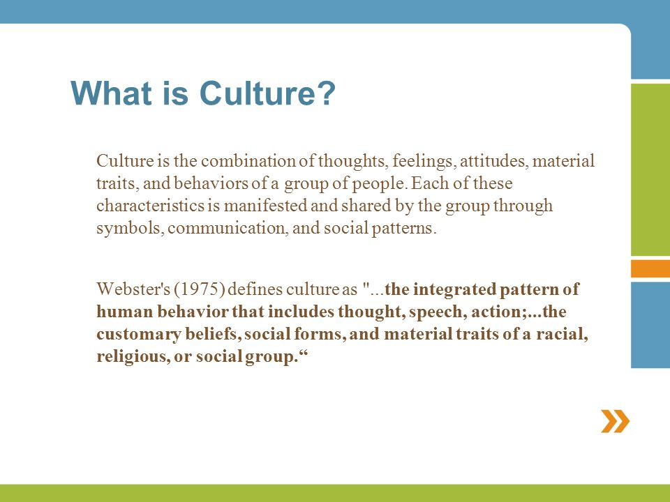 What is Culture? Culture is the combination of thoughts, feelings, attitudes, material traits, and behaviors of a group of people. Each of these chara