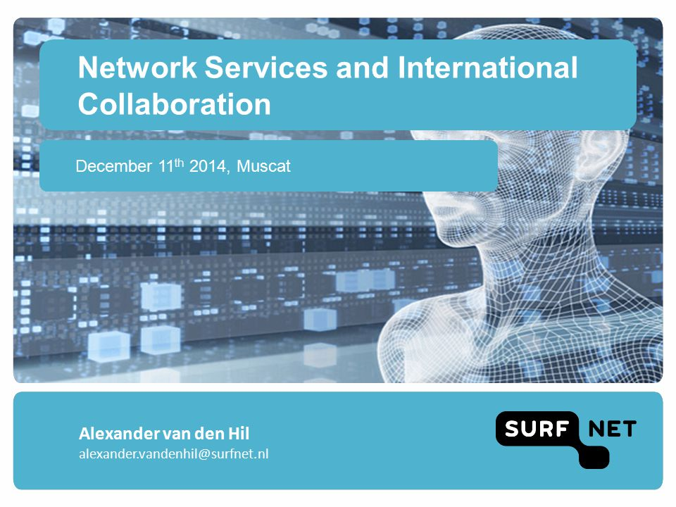 Network Services and International Collaboration December 11 th 2014, Muscat Alexander van den Hil alexander.vandenhil@surfnet.nl