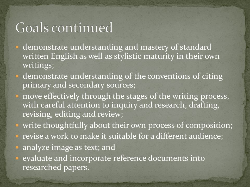 demonstrate understanding and mastery of standard written English as well as stylistic maturity in their own writings; demonstrate understanding of th