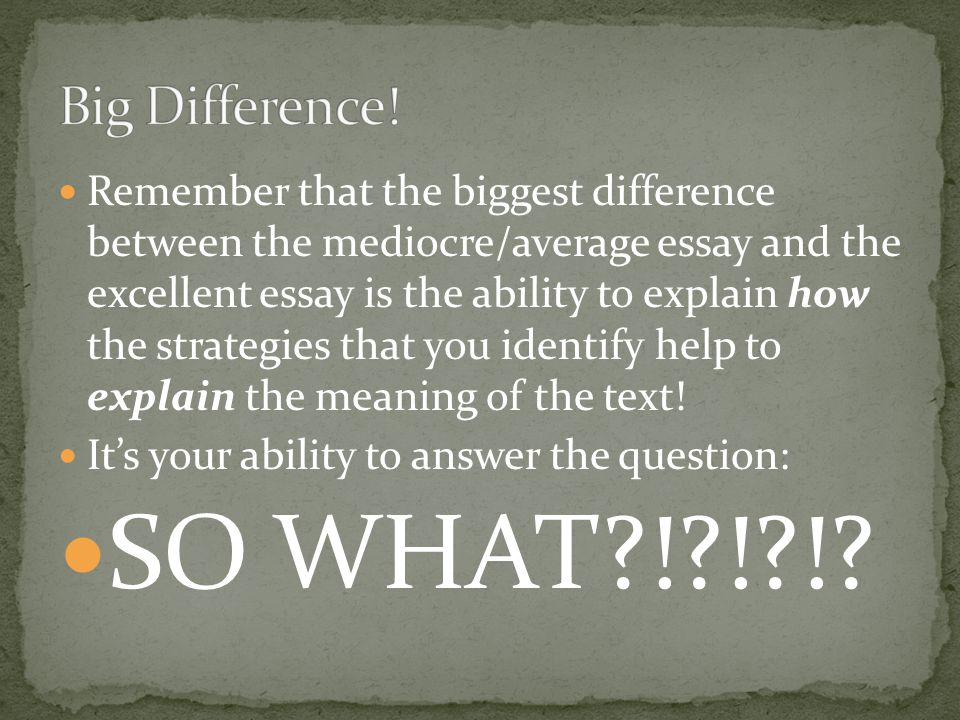 Remember that the biggest difference between the mediocre/average essay and the excellent essay is the ability to explain how the strategies that you