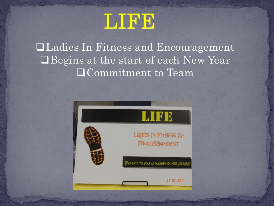 LIFE  Ladies In Fitness and Encouragement  Begins at the start of each New Year  Commitment to Team
