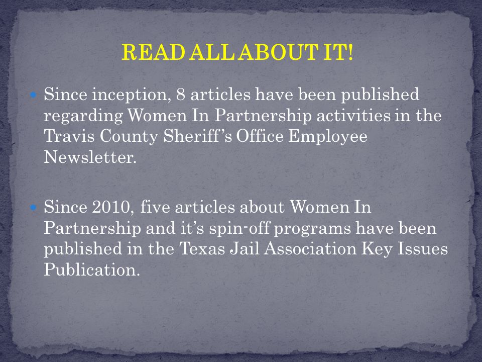 Since inception, 8 articles have been published regarding Women In Partnership activities in the Travis County Sheriff's Office Employee Newsletter.