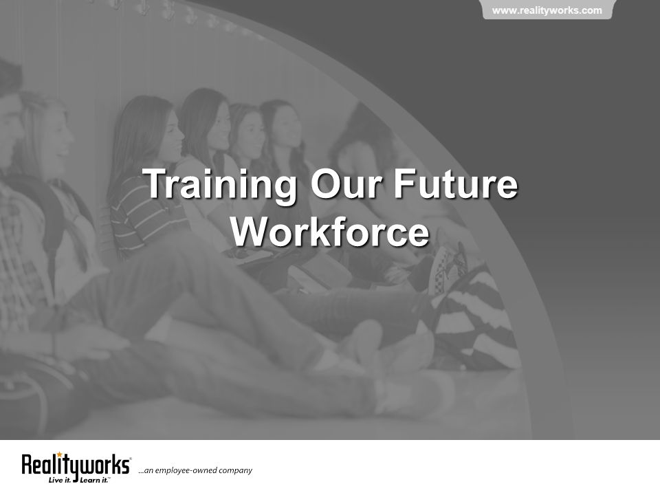 www.realityworks.com Training Our Future Workforce