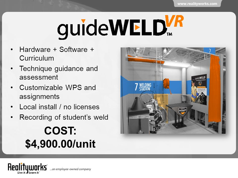www.realityworks.com Hardware + Software + Curriculum Technique guidance and assessment Customizable WPS and assignments Local install / no licenses Recording of student's weld COST: $4,900.00/unit