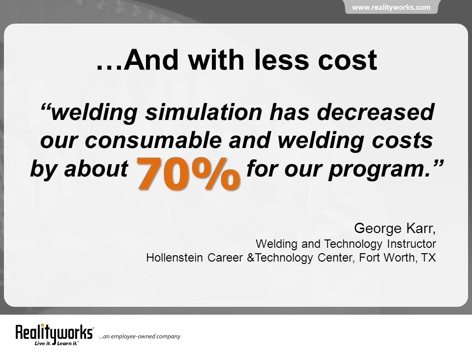 www.realityworks.com …And with less cost welding simulation has decreased our consumable and welding costs by about for our program. 70% George Karr, Welding and Technology Instructor Hollenstein Career &Technology Center, Fort Worth, TX