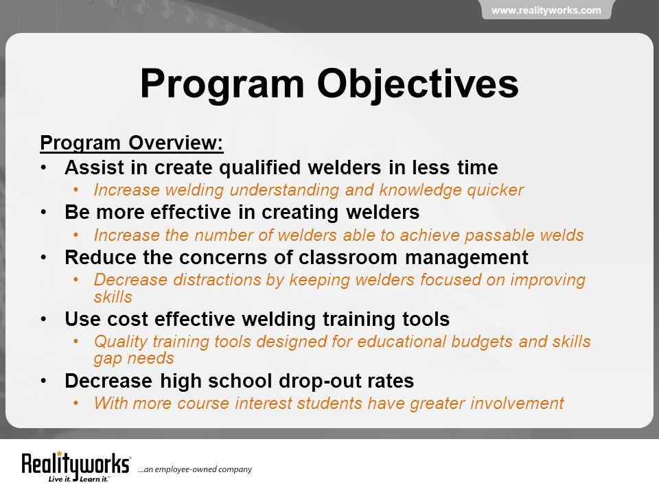 www.realityworks.com Program Objectives Program Overview: Assist in create qualified welders in less time Increase welding understanding and knowledge quicker Be more effective in creating welders Increase the number of welders able to achieve passable welds Reduce the concerns of classroom management Decrease distractions by keeping welders focused on improving skills Use cost effective welding training tools Quality training tools designed for educational budgets and skills gap needs Decrease high school drop-out rates With more course interest students have greater involvement