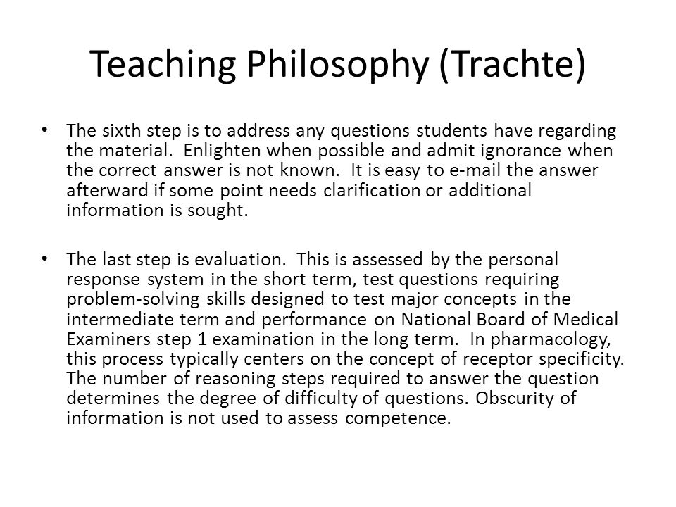 Teaching Philosophy (Trachte) The sixth step is to address any questions students have regarding the material. Enlighten when possible and admit ignor