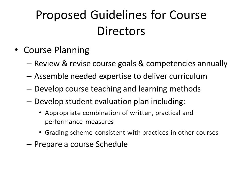 Proposed Guidelines for Course Directors Course Planning – Review & revise course goals & competencies annually – Assemble needed expertise to deliver