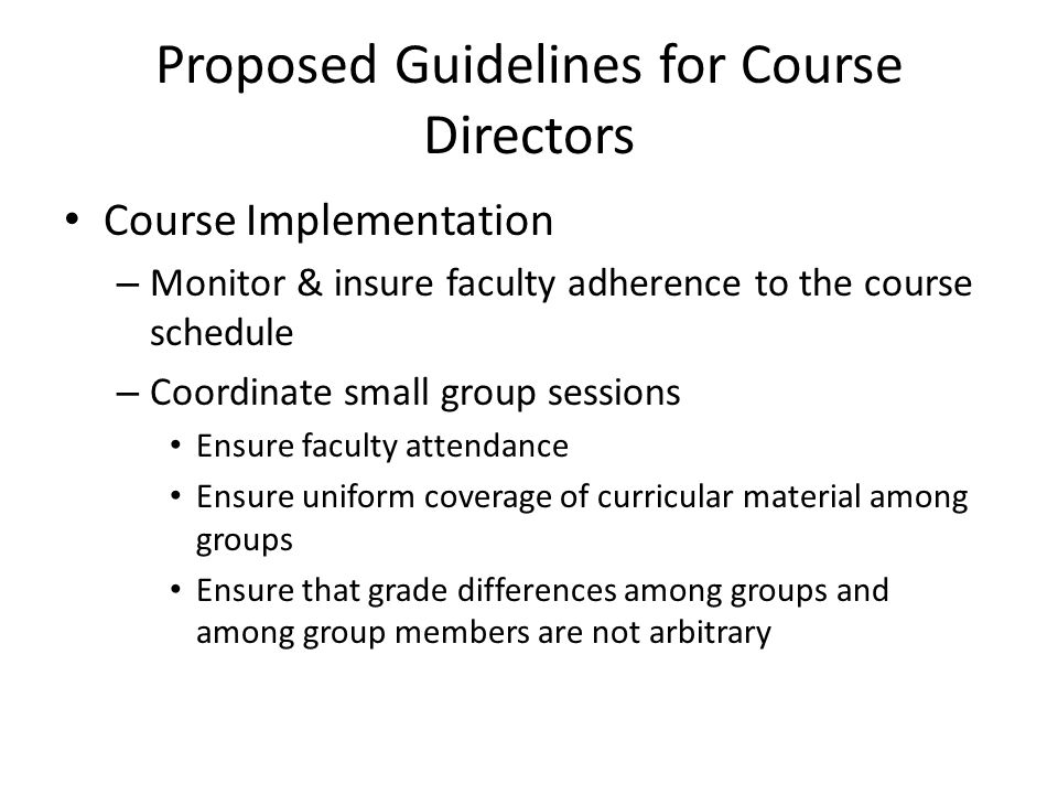 Proposed Guidelines for Course Directors Course Implementation – Monitor & insure faculty adherence to the course schedule – Coordinate small group sessions Ensure faculty attendance Ensure uniform coverage of curricular material among groups Ensure that grade differences among groups and among group members are not arbitrary