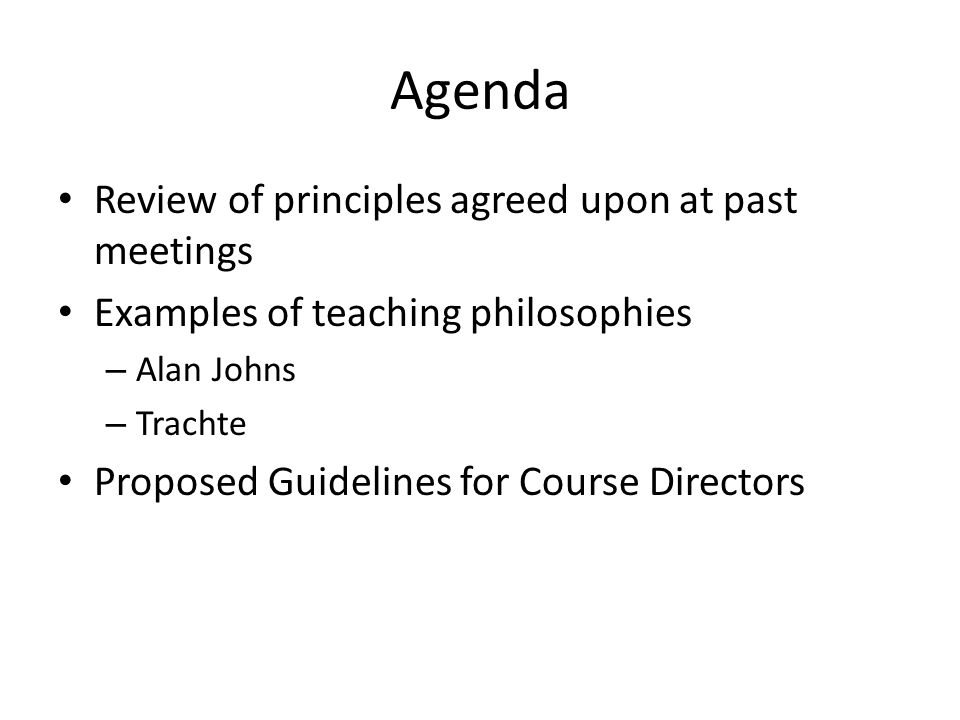 Agenda Review of principles agreed upon at past meetings Examples of teaching philosophies – Alan Johns – Trachte Proposed Guidelines for Course Directors