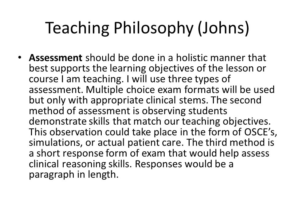 Teaching Philosophy (Johns) Assessment should be done in a holistic manner that best supports the learning objectives of the lesson or course I am teaching.
