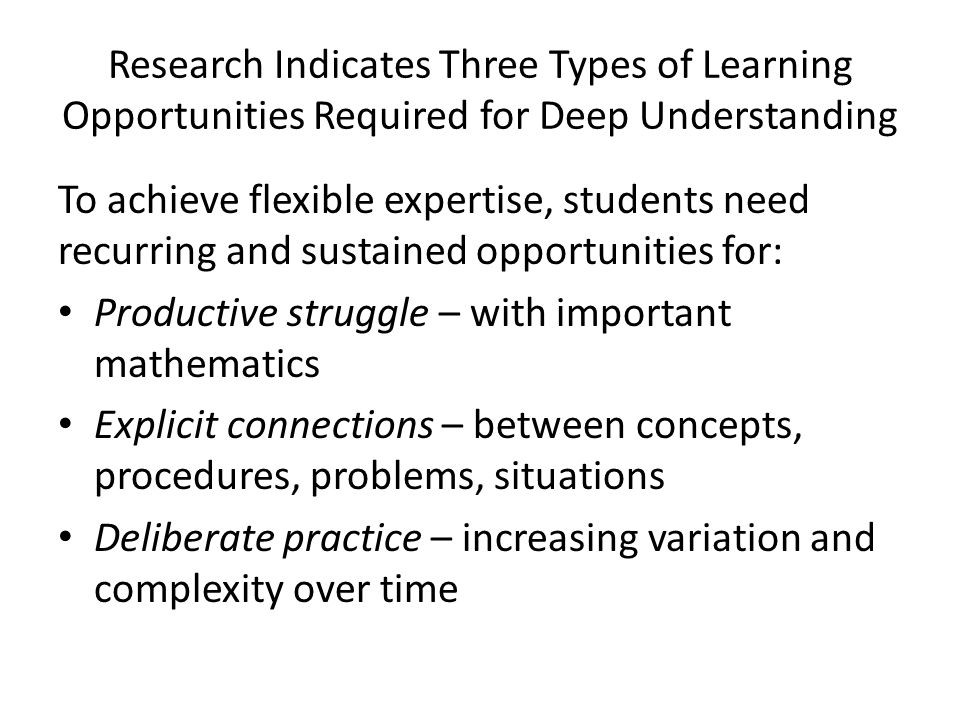 Research Indicates Three Types of Learning Opportunities Required for Deep Understanding To achieve flexible expertise, students need recurring and su