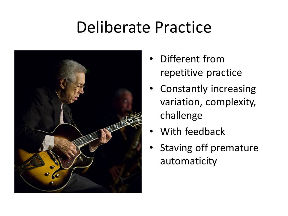 Deliberate Practice Different from repetitive practice Constantly increasing variation, complexity, challenge With feedback Staving off premature automaticity
