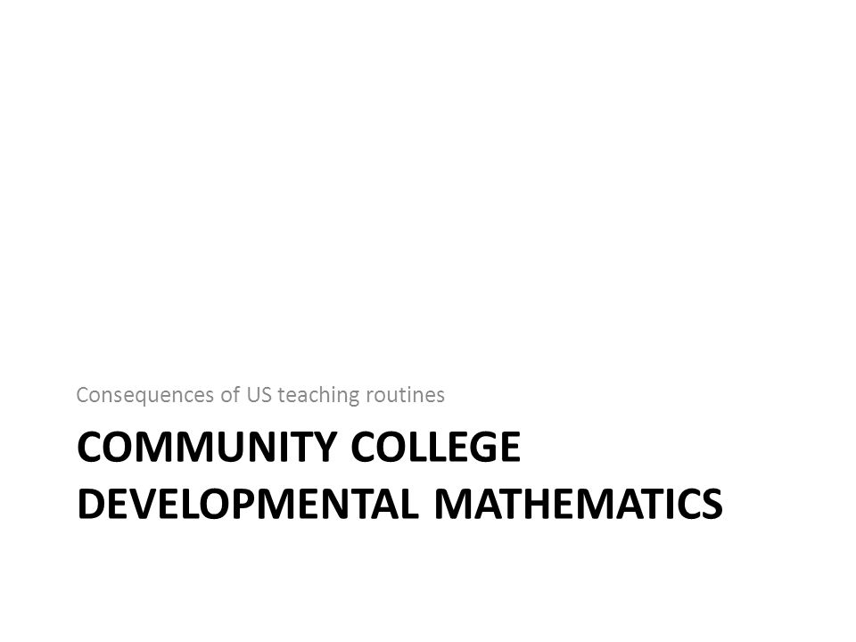COMMUNITY COLLEGE DEVELOPMENTAL MATHEMATICS Consequences of US teaching routines