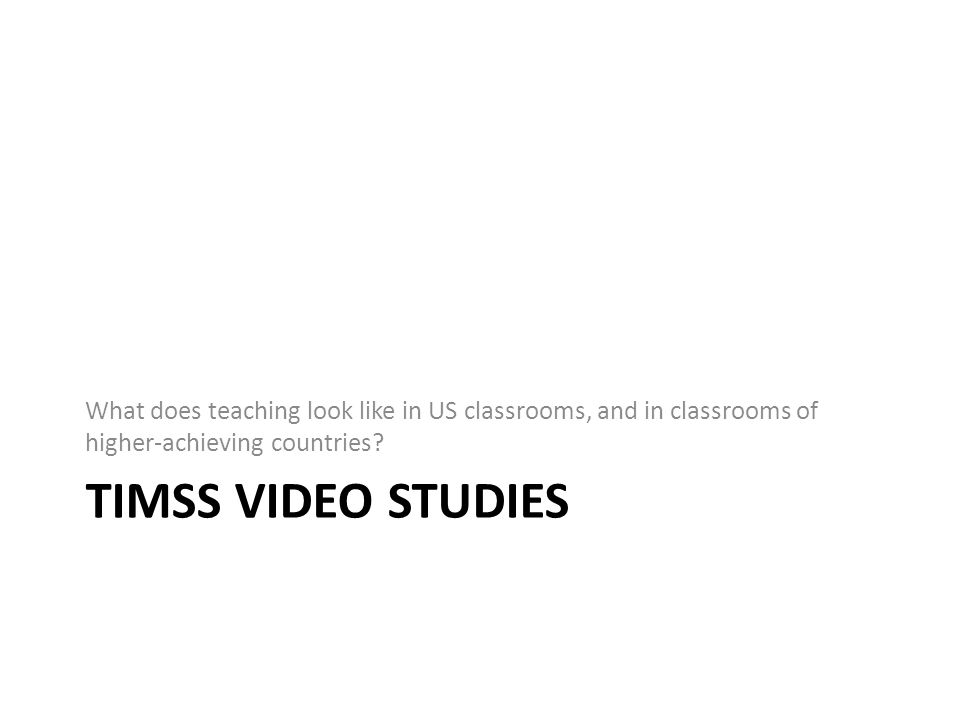 TIMSS Video: Background Two large studies, started in 1993 Strategy: video survey Goals: – Investigate average teaching – Compare teaching across countries – Find commonalities among high-achieving countries