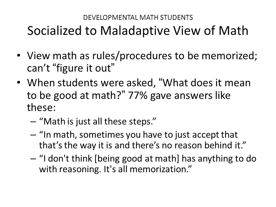"DEVELOPMENTAL MATH STUDENTS Socialized to Maladaptive View of Math View math as rules/procedures to be memorized; can't ""figure it out"" When students"