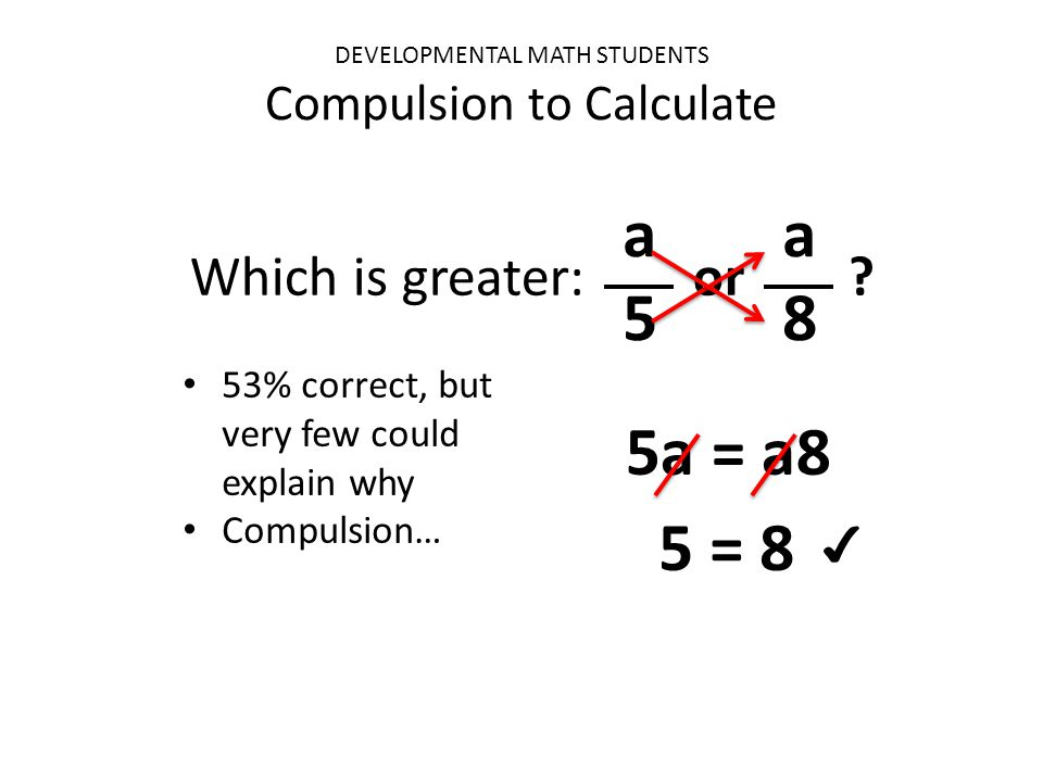 DEVELOPMENTAL MATH STUDENTS Compulsion to Calculate Which is greater: or ? 53% correct, but very few could explain why Compulsion… a5a5 a8a8 5a = a8 5