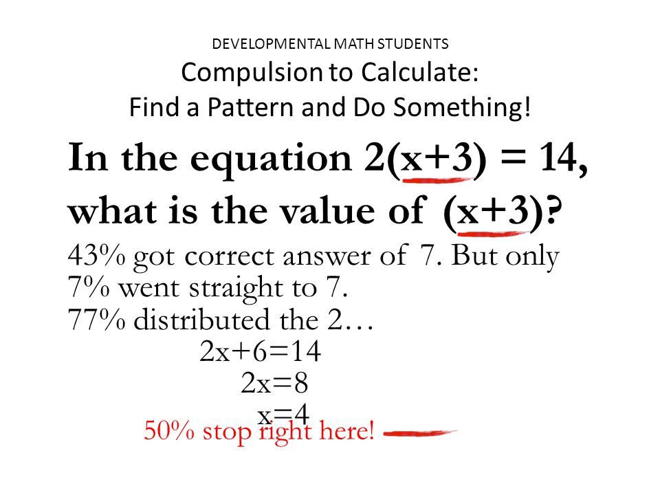 43% got correct answer of 7. But only 7% went straight to 7. DEVELOPMENTAL MATH STUDENTS Compulsion to Calculate: Find a Pattern and Do Something! In