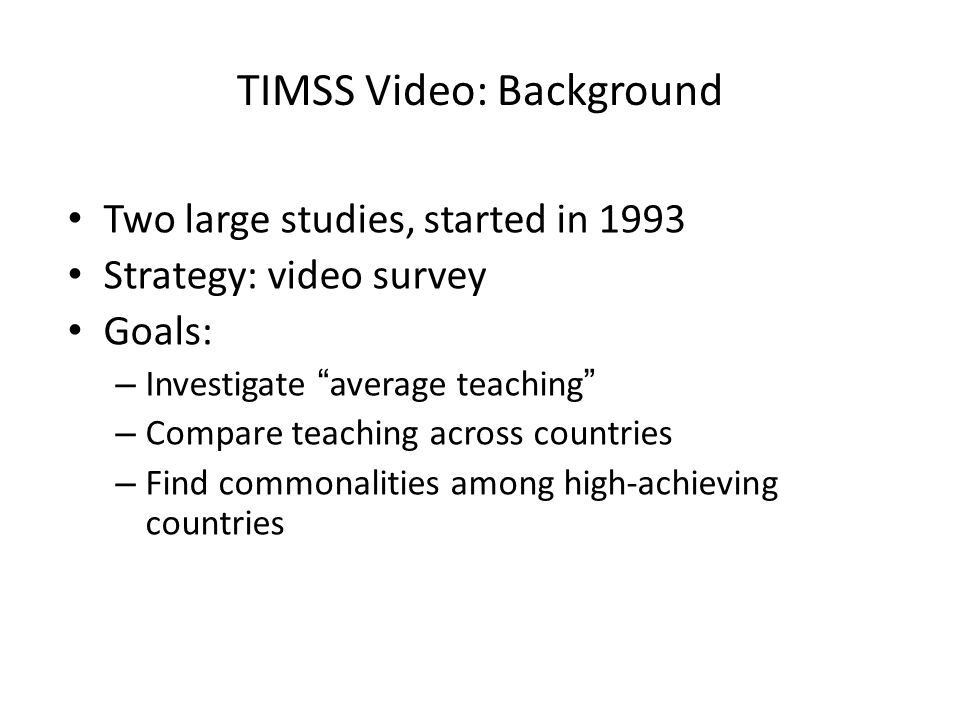 "TIMSS Video: Background Two large studies, started in 1993 Strategy: video survey Goals: – Investigate ""average teaching"" – Compare teaching across co"