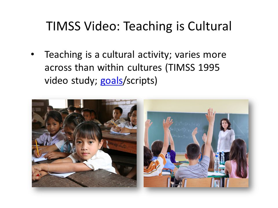 TIMSS Video: Teaching is Cultural Teaching is a cultural activity; varies more across than within cultures (TIMSS 1995 video study; goals/scripts)goal