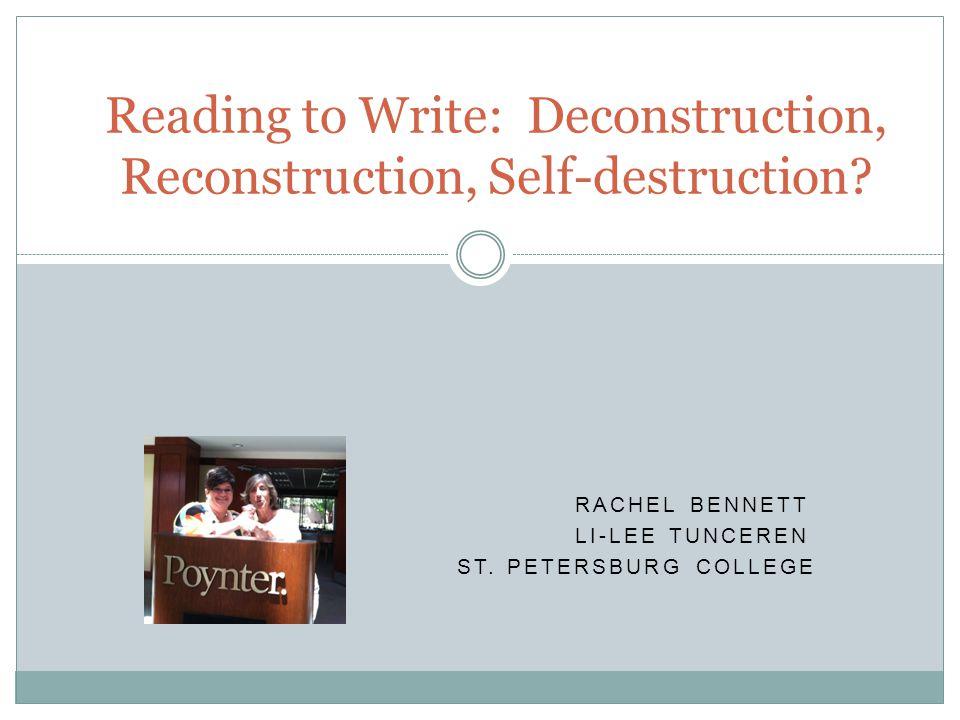 RACHEL BENNETT LI-LEE TUNCEREN ST. PETERSBURG COLLEGE Reading to Write: Deconstruction, Reconstruction, Self-destruction?