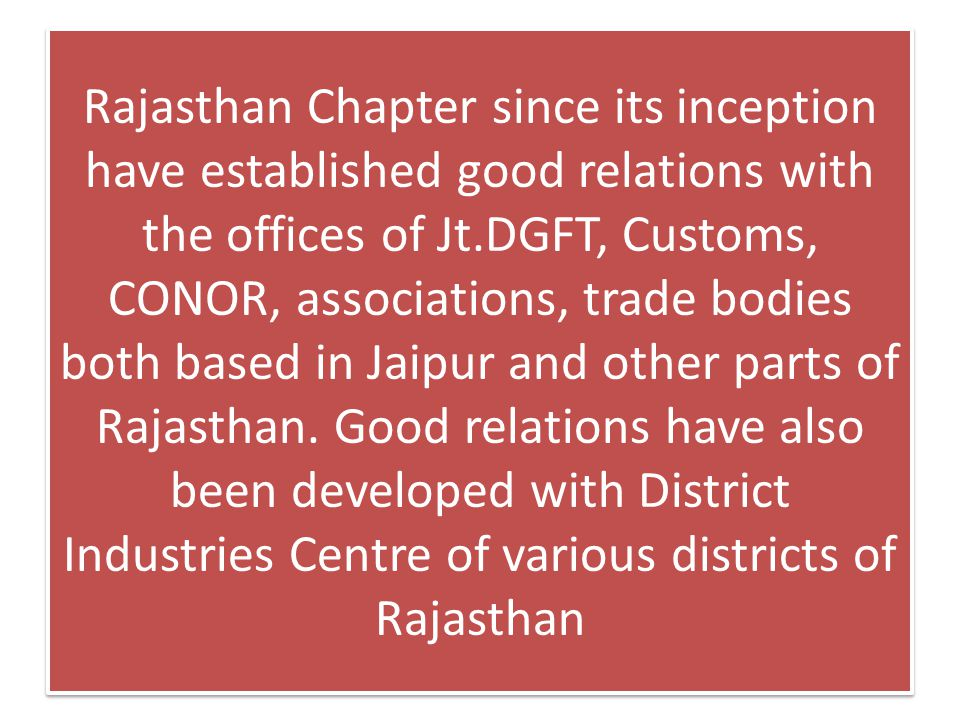 Rajasthan Chapter since its inception have established good relations with the offices of Jt.DGFT, Customs, CONOR, associations, trade bodies both based in Jaipur and other parts of Rajasthan.