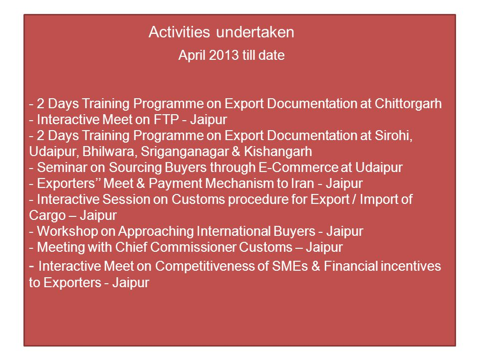 Activities undertaken April 2013 till date - 2 Days Training Programme on Export Documentation at Chittorgarh - Interactive Meet on FTP - Jaipur - 2 Days Training Programme on Export Documentation at Sirohi, Udaipur, Bhilwara, Sriganganagar & Kishangarh - Seminar on Sourcing Buyers through E-Commerce at Udaipur - Exporters'' Meet & Payment Mechanism to Iran - Jaipur - Interactive Session on Customs procedure for Export / Import of Cargo – Jaipur - Workshop on Approaching International Buyers - Jaipur - Meeting with Chief Commissioner Customs – Jaipur - Interactive Meet on Competitiveness of SMEs & Financial incentives to Exporters - Jaipur